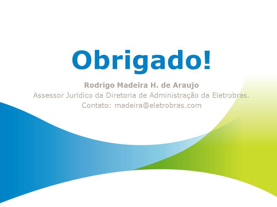 Obrigado! Rodrigo Madeira H. de Araujo Assessor Jurídico da Diretoria de Administração da Eletrobras. Contato: madeira@eletrobras.com