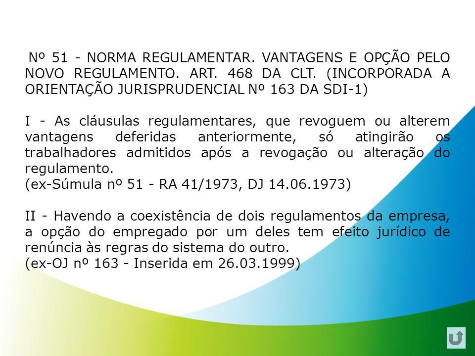 Nº 51 - NORMA REGULAMENTAR. VANTAGENS E OPÇÃO PELO NOVO REGULAMENTO. ART. 468 DA CLT. (INCORPORADA A ORIENTAÇÃO JURISPRUDENCIAL Nº 163 DA SDI-1) I - A