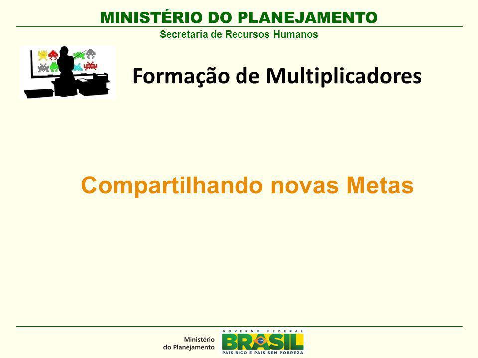 MINISTÉRIO DO PLANEJAMENTO Formação de Multiplicadores Secretaria de Recursos Humanos Compartilhando novas Metas