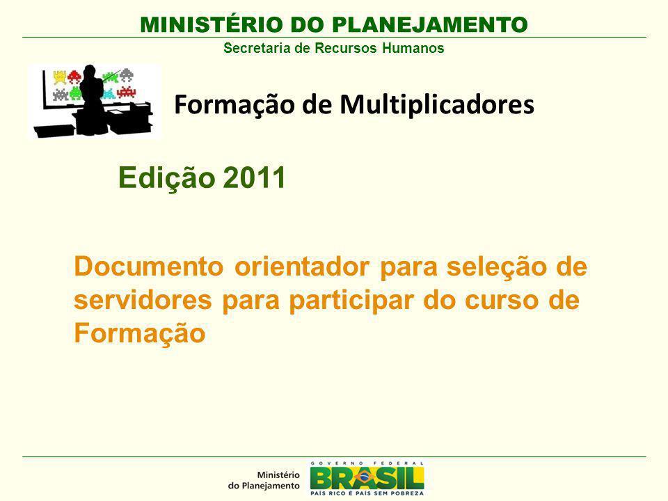 MINISTÉRIO DO PLANEJAMENTO Formação de Multiplicadores Secretaria de Recursos Humanos Documento orientador para seleção de servidores para participar do curso de Formação Edição 2011