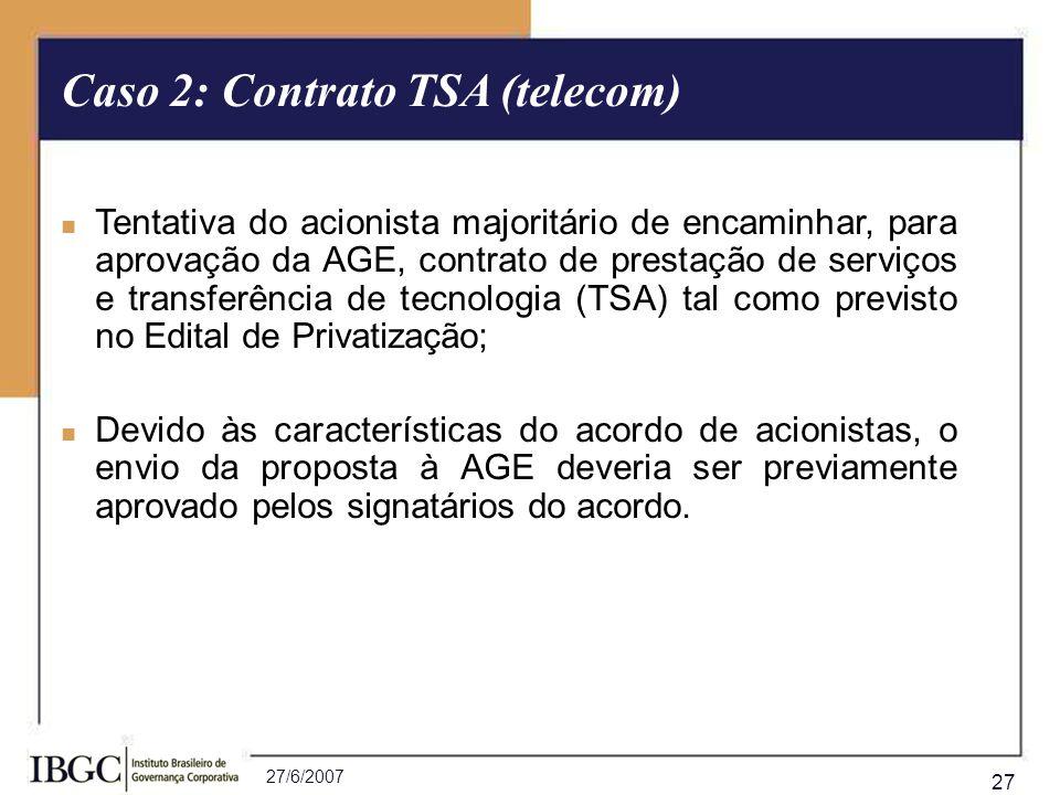 27/6/2007 27 Caso 2: Contrato TSA (telecom) Tentativa do acionista majoritário de encaminhar, para aprovação da AGE, contrato de prestação de serviços