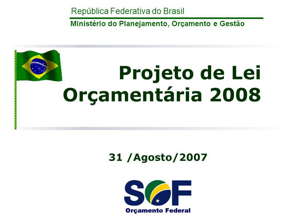 República Federativa do Brasil Ministério do Planejamento, Orçamento e Gestão Projeto de Lei Orçamentária 2008 31 /Agosto/2007