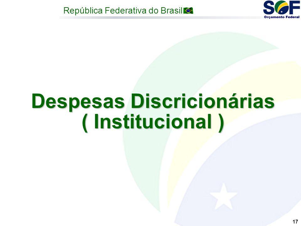 República Federativa do Brasil 17 Despesas Discricionárias ( Institucional )