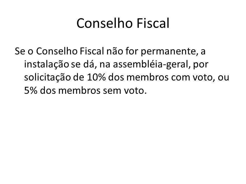 Conselho Fiscal Se o Conselho Fiscal não for permanente, a instalação se dá, na assembléia-geral, por solicitação de 10% dos membros com voto, ou 5% d