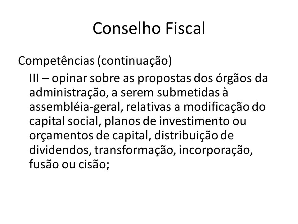 Conselho Fiscal Competências (continuação) III – opinar sobre as propostas dos órgãos da administração, a serem submetidas à assembléia-geral, relativ