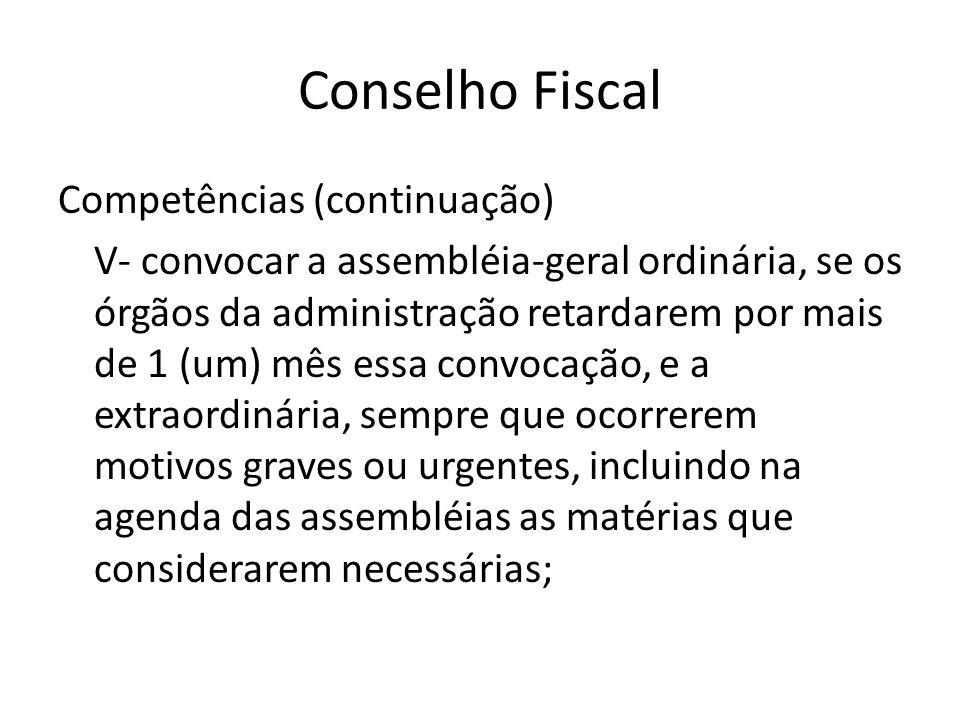 Conselho Fiscal Competências (continuação) V- convocar a assembléia-geral ordinária, se os órgãos da administração retardarem por mais de 1 (um) mês e