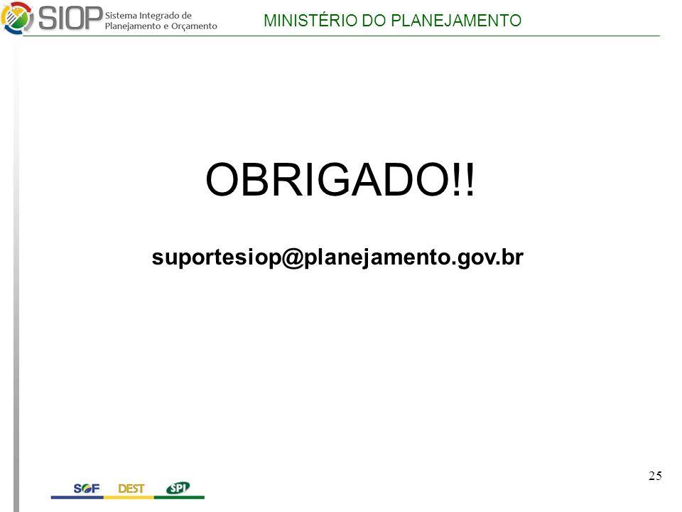 MINISTÉRIO DO PLANEJAMENTO OBRIGADO!! suportesiop@planejamento.gov.br 25