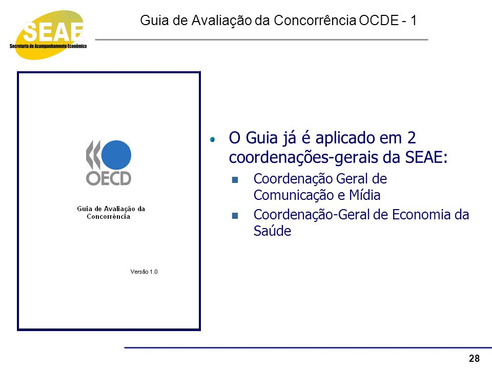 28 Guia de Avaliação da Concorrência OCDE - 1 O Guia já é aplicado em 2 coordenações-gerais da SEAE: Coordenação Geral de Comunicação e Mídia Coordena