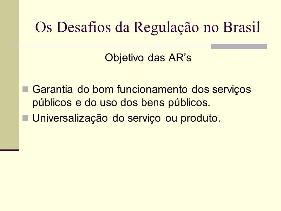 Os Desafios da Regulação no Brasil Objetivo das ARs Garantia do bom funcionamento dos serviços públicos e do uso dos bens públicos. Universalização do