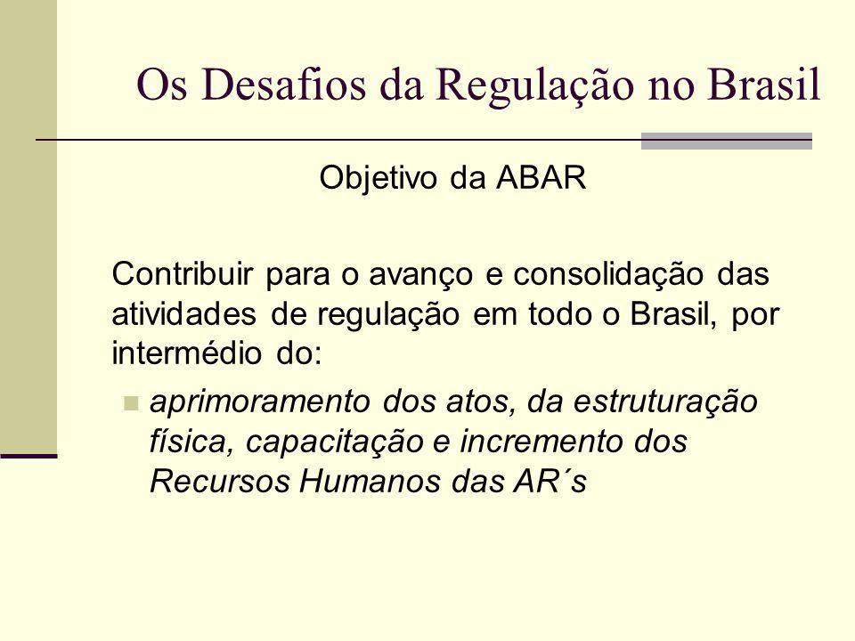 Os Desafios da Regulação no Brasil Objetivo da ABAR Contribuir para o avanço e consolidação das atividades de regulação em todo o Brasil, por interméd