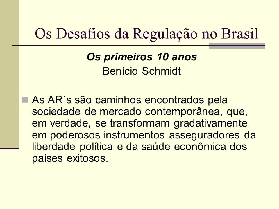 Os Desafios da Regulação no Brasil Os primeiros 10 anos Benício Schmidt As AR´s são caminhos encontrados pela sociedade de mercado contemporânea, que,