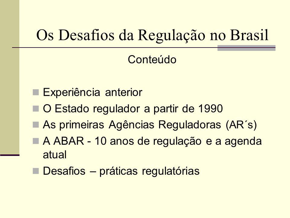 Os Desafios da Regulação no Brasil A Experiência Anterior Até 1990 Banco Central (BACEN) – 1964 Superintendência de Seguros Privados (SUSEP) –1966 Comissão de Valores Mobiliários (CVM) - 1976 Entidades governamentais dotadas de poder regulatório, sem as características das AR´s criadas na segunda metade da década de 1990