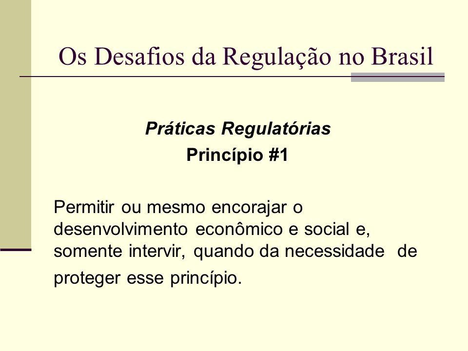 Os Desafios da Regulação no Brasil Práticas Regulatórias Princípio #1 Permitir ou mesmo encorajar o desenvolvimento econômico e social e, somente inte