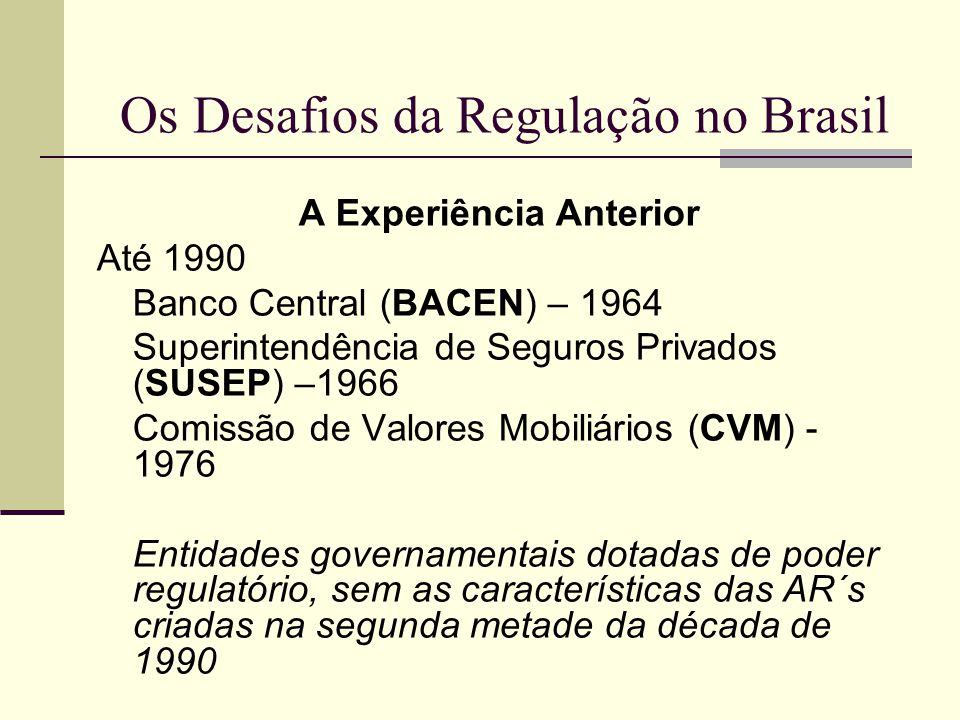 Os Desafios da Regulação no Brasil A Experiência Anterior Até 1990 Banco Central (BACEN) – 1964 Superintendência de Seguros Privados (SUSEP) –1966 Com