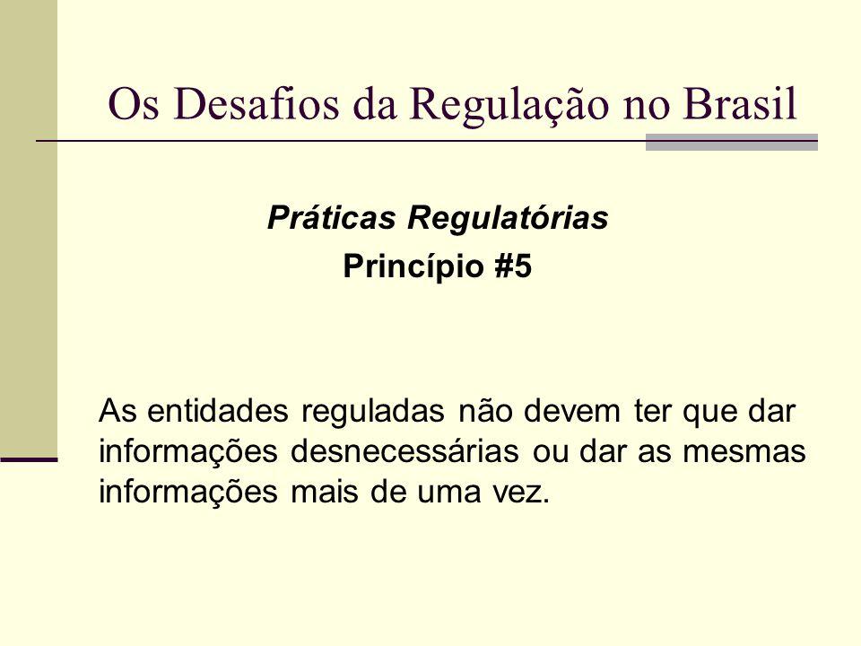 Os Desafios da Regulação no Brasil Práticas Regulatórias Princípio #5 As entidades reguladas não devem ter que dar informações desnecessárias ou dar a