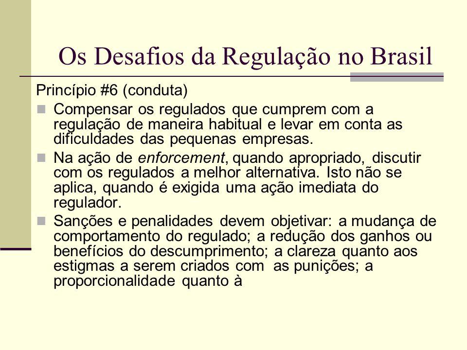 Os Desafios da Regulação no Brasil Princípio #6 (conduta) Compensar os regulados que cumprem com a regulação de maneira habitual e levar em conta as d