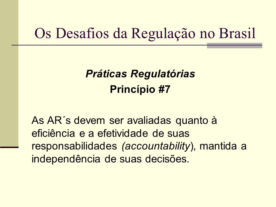 Os Desafios da Regulação no Brasil Práticas Regulatórias Princípio #7 As AR´s devem ser avaliadas quanto à eficiência e a efetividade de suas responsa