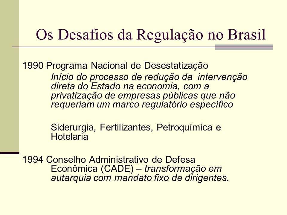 Os Desafios da Regulação no Brasil 1995 Plano Diretor da Reforma do Estado Telefonia e Transportes Ferroviários (privatização), Energia (privatização parcial), Petróleo (ingresso de agentes privados sem a privatização da PETROBRAS) e Transportes Rodoviários e Aéreos (ingresso de novos competidores) Início efetivo da construção do Estado regulador.