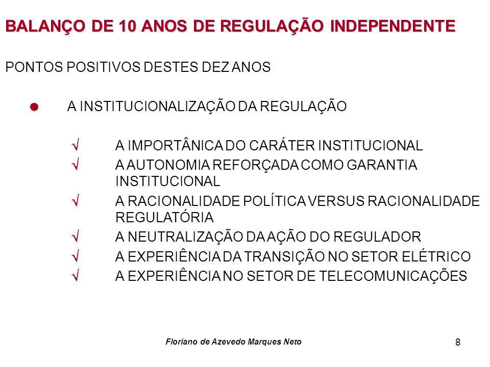 Floriano de Azevedo Marques Neto 8 BALANÇO DE 10 ANOS DE REGULAÇÃO INDEPENDENTE PONTOS POSITIVOS DESTES DEZ ANOS A INSTITUCIONALIZAÇÃO DA REGULAÇÃO A IMPORTÂNICA DO CARÁTER INSTITUCIONAL A AUTONOMIA REFORÇADA COMO GARANTIA INSTITUCIONAL A RACIONALIDADE POLÍTICA VERSUS RACIONALIDADE REGULATÓRIA A NEUTRALIZAÇÃO DA AÇÃO DO REGULADOR A EXPERIÊNCIA DA TRANSIÇÃO NO SETOR ELÉTRICO A EXPERIÊNCIA NO SETOR DE TELECOMUNICAÇÕES