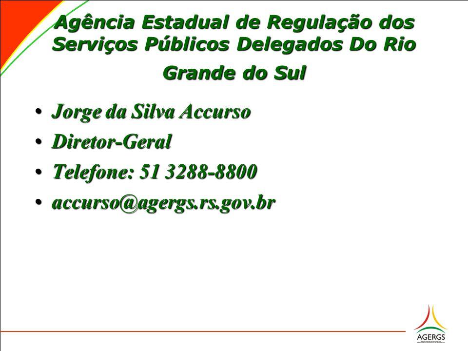 Agência Estadual de Regulação dos Serviços Públicos Delegados Do Rio Grande do Sul Jorge da Silva AccursoJorge da Silva Accurso Diretor-GeralDiretor-Geral Telefone: 51 3288-8800Telefone: 51 3288-8800 accurso@agergs.rs.gov.braccurso@agergs.rs.gov.br