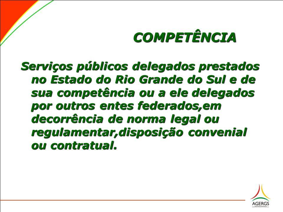 COMPETÊNCIA Serviços públicos delegados prestados no Estado do Rio Grande do Sul e de sua competência ou a ele delegados por outros entes federados,em decorrência de norma legal ou regulamentar,disposição convenial ou contratual.