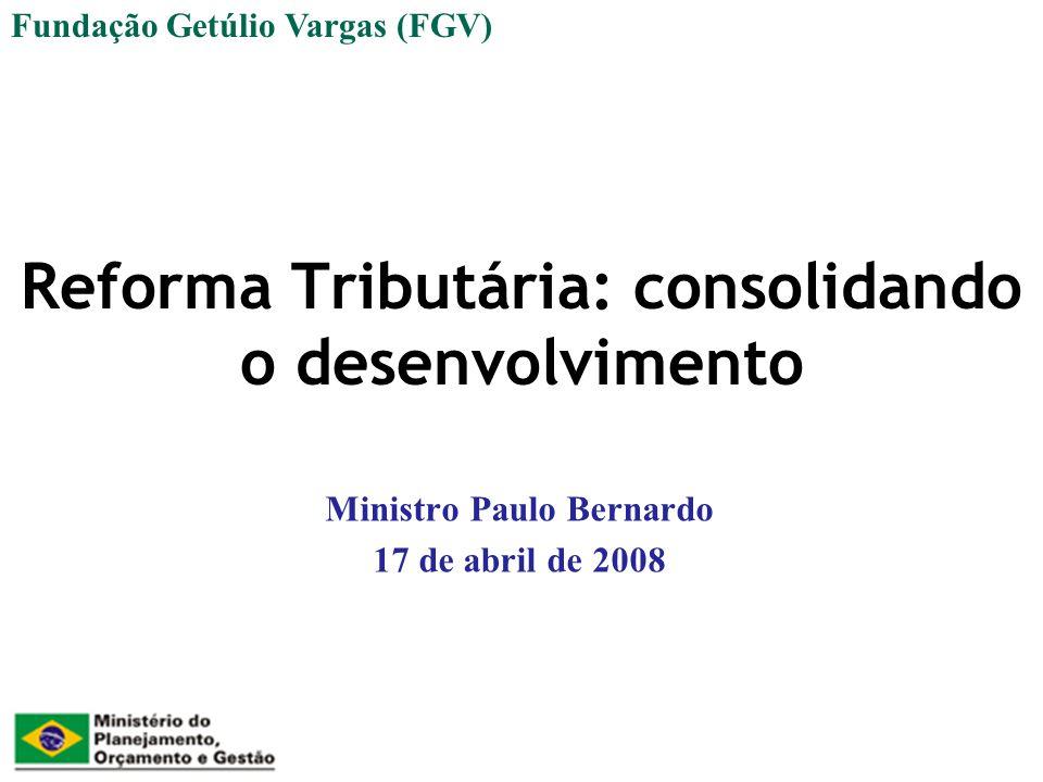 Reforma Tributária: consolidando o desenvolvimento Ministro Paulo Bernardo 17 de abril de 2008 Fundação Getúlio Vargas (FGV)