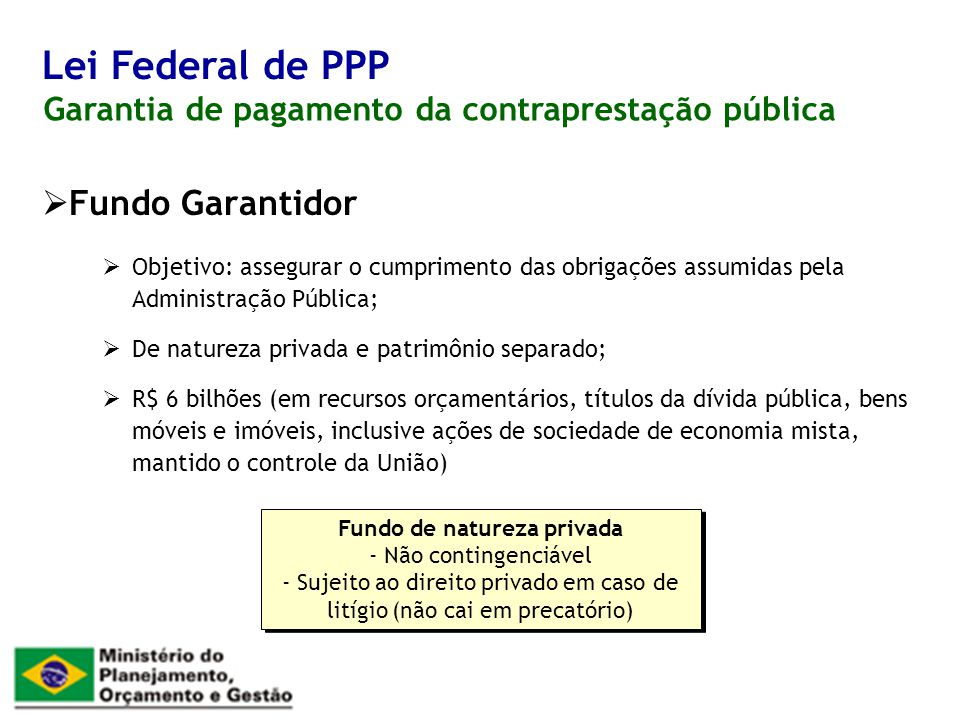 Fundo Garantidor Objetivo: assegurar o cumprimento das obrigações assumidas pela Administração Pública; De natureza privada e patrimônio separado; R$