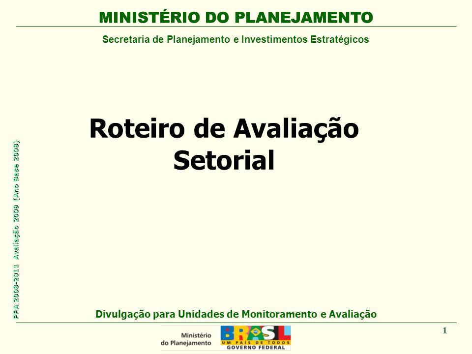 MINISTÉRIO DO PLANEJAMENTO Secretaria de Planejamento e Investimentos Estratégicos PPA 2008-2011 Avaliação 2009 (Ano Base 2008) Roteiro de Avaliação S