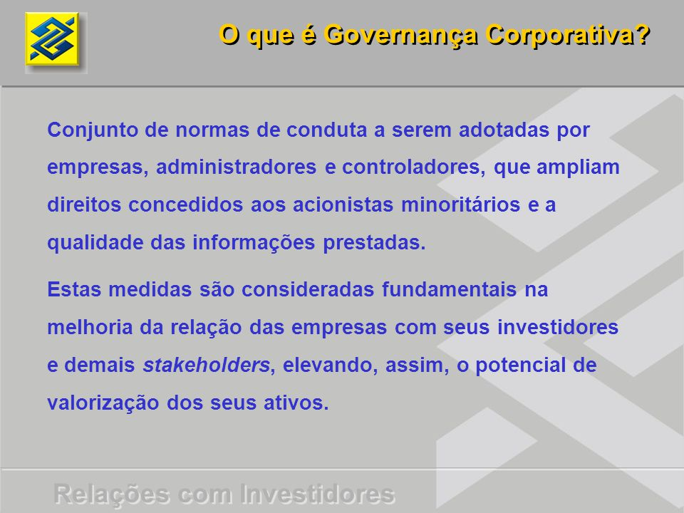 O que é Governança Corporativa? Conjunto de normas de conduta a serem adotadas por empresas, administradores e controladores, que ampliam direitos con