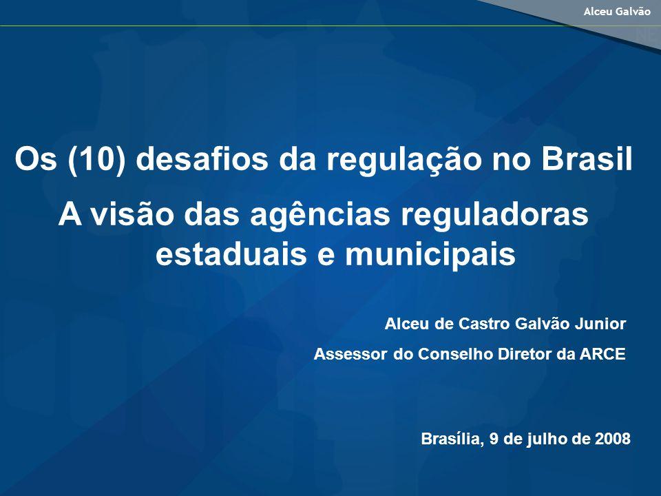Alceu Galvão Os (10) desafios da regulação no Brasil A visão das agências reguladoras estaduais e municipais Brasília, 9 de julho de 2008 Alceu de Castro Galvão Junior Assessor do Conselho Diretor da ARCE