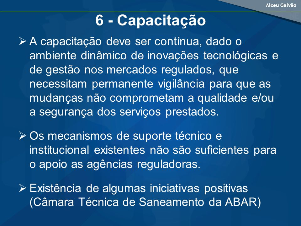 Alceu Galvão 6 - Capacitação A capacitação deve ser contínua, dado o ambiente dinâmico de inovações tecnológicas e de gestão nos mercados regulados, que necessitam permanente vigilância para que as mudanças não comprometam a qualidade e/ou a segurança dos serviços prestados.