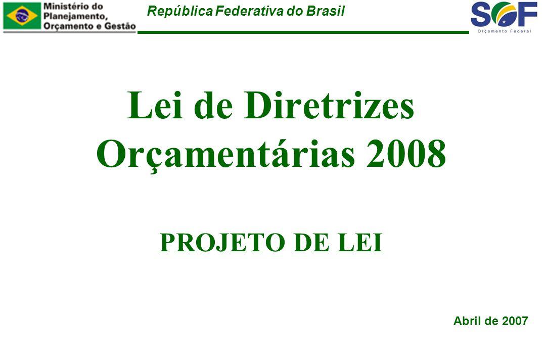República Federativa do Brasil Lei de Diretrizes Orçamentárias 2008 PROJETO DE LEI Abril de 2007