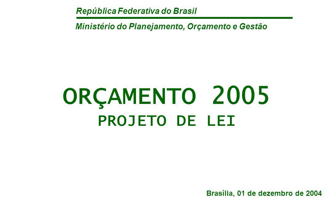 República Federativa do Brasil ORÇAMENTO 2005 PROJETO DE LEI Brasília, 01 de dezembro de 2004 Ministério do Planejamento, Orçamento e Gestão