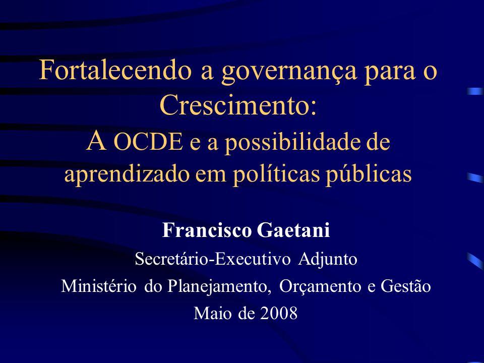 Fortalecendo a governança para o Crescimento: A OCDE e a possibilidade de aprendizado em políticas públicas Francisco Gaetani Secretário-Executivo Adjunto Ministério do Planejamento, Orçamento e Gestão Maio de 2008
