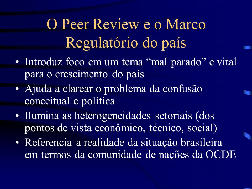 O Peer Review e o Marco Regulatório do país Introduz foco em um tema mal parado e vital para o crescimento do país Ajuda a clarear o problema da confusão conceitual e política Ilumina as heterogeneidades setoriais (dos pontos de vista econômico, técnico, social) Referencia a realidade da situação brasileira em termos da comunidade de nações da OCDE