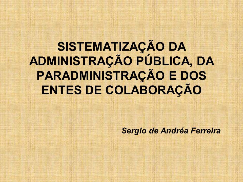 SISTEMATIZAÇÃO DA ADMINISTRAÇÃO PÚBLICA, DA PARADMINISTRAÇÃO E DOS ENTES DE COLABORAÇÃO Sergio de Andréa Ferreira