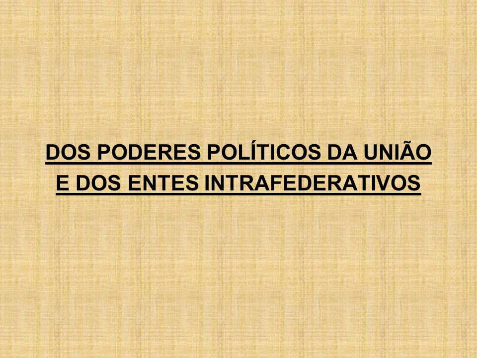 DOS PODERES POLÍTICOS DA UNIÃO E DOS ENTES INTRAFEDERATIVOS