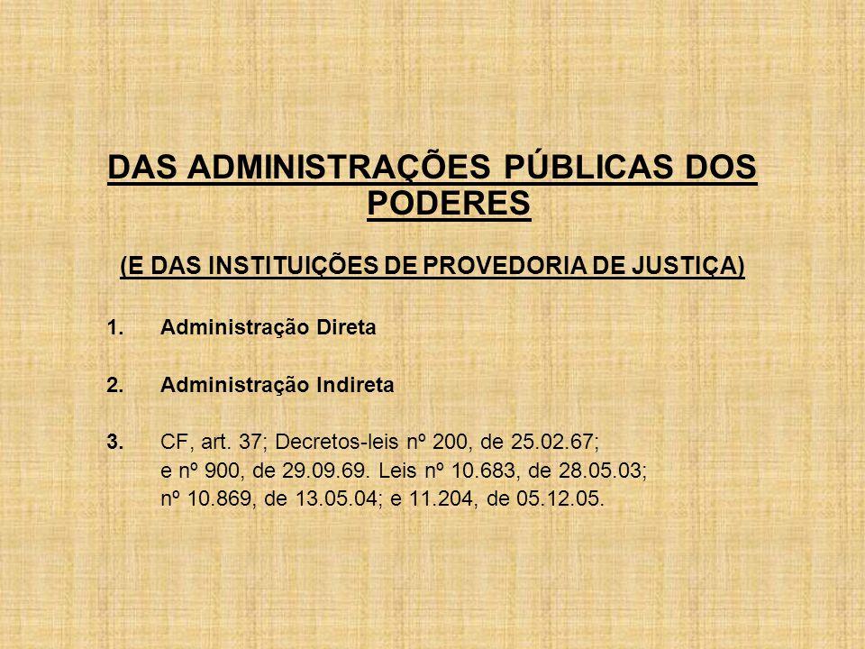 DAS ADMINISTRAÇÕES PÚBLICAS DOS PODERES (E DAS INSTITUIÇÕES DE PROVEDORIA DE JUSTIÇA) 1.Administração Direta 2.Administração Indireta 3.CF, art.