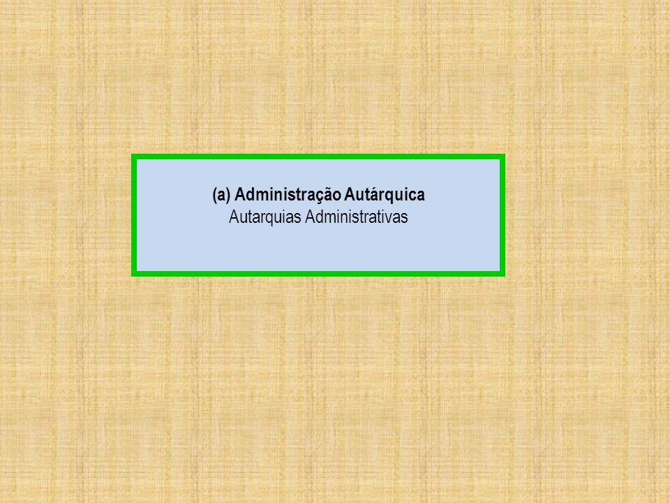 (a) Administração Autárquica Autarquias Administrativas