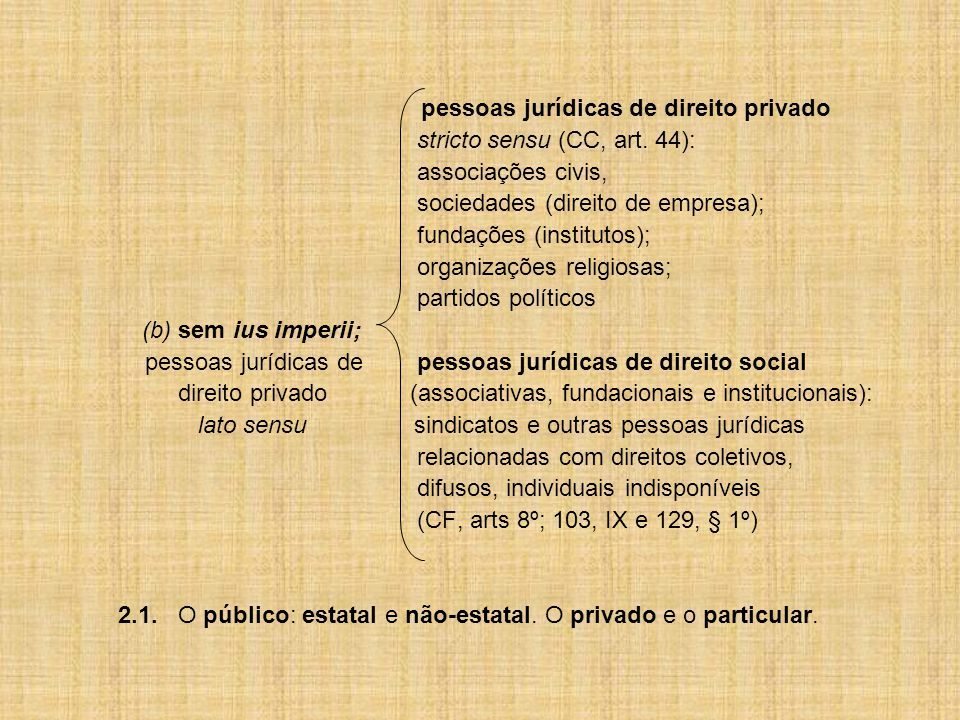 3.Quanto à finalidade: (a) sem fins lucrativos (pessoas de direito público; associações, fundações e institutos de direito privado) (b) com fins lucrativos (pessoas jurídicas do direito de empresa: sociedades) 4.No tocante à posição no universo sócio-estatal: (a) governamentais (político-federativas e administrativas) (b) paragovernamentais (de cooperação com o Poder Público) (c) da sociedade civil (partidos políticos; de colaboração com o Poder Público; entes civis; empresas particulares; entidades de relevância social)