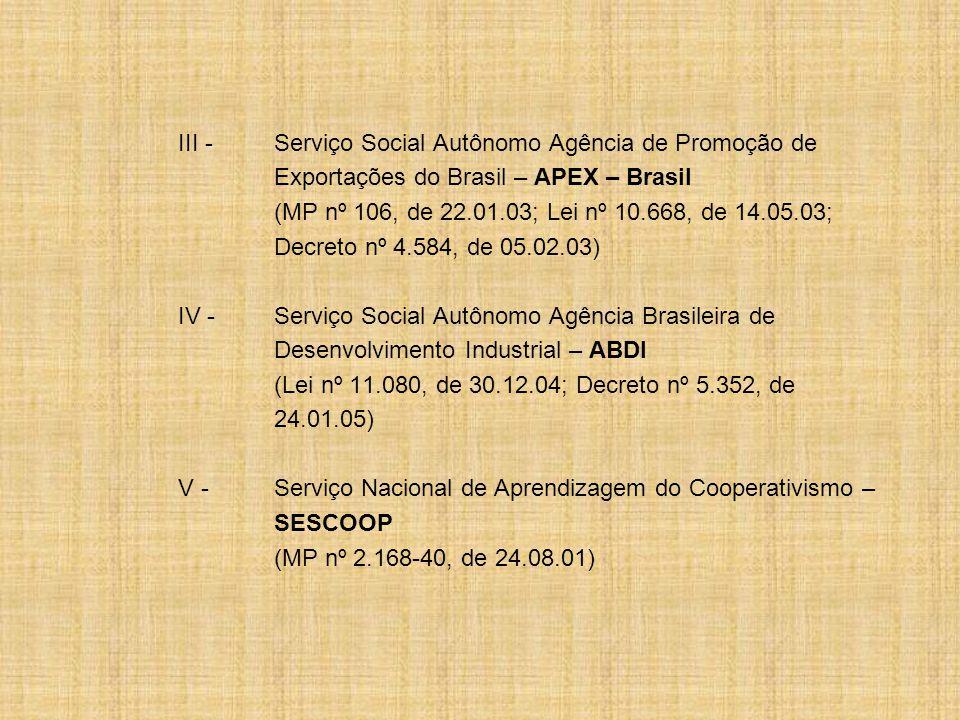 III -Serviço Social Autônomo Agência de Promoção de Exportações do Brasil – APEX – Brasil (MP nº 106, de 22.01.03; Lei nº 10.668, de 14.05.03; Decreto nº 4.584, de 05.02.03) IV -Serviço Social Autônomo Agência Brasileira de Desenvolvimento Industrial – ABDI (Lei nº 11.080, de 30.12.04; Decreto nº 5.352, de 24.01.05) V -Serviço Nacional de Aprendizagem do Cooperativismo – SESCOOP (MP nº 2.168-40, de 24.08.01)