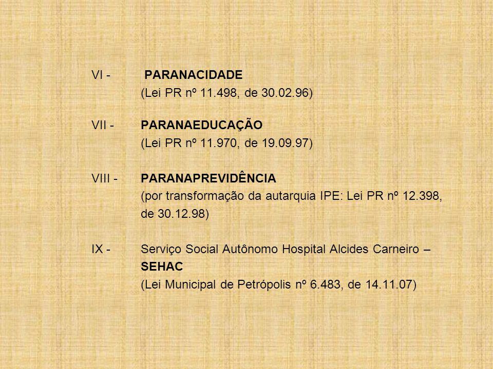 VI - PARANACIDADE (Lei PR nº 11.498, de 30.02.96) VII -PARANAEDUCAÇÃO (Lei PR nº 11.970, de 19.09.97) VIII - PARANAPREVIDÊNCIA (por transformação da autarquia IPE: Lei PR nº 12.398, de 30.12.98) IX -Serviço Social Autônomo Hospital Alcides Carneiro – SEHAC (Lei Municipal de Petrópolis nº 6.483, de 14.11.07)