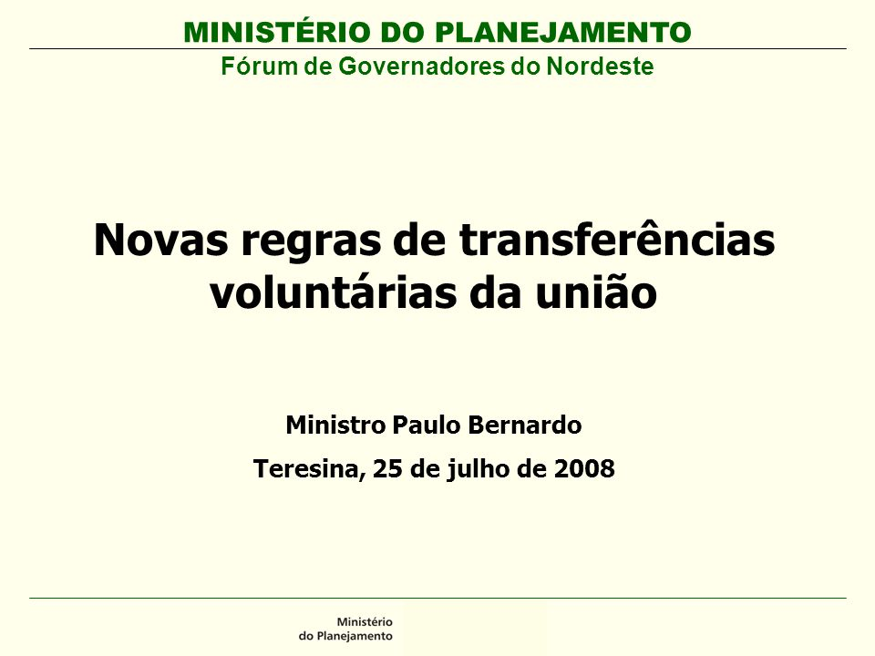 MINISTÉRIO DO PLANEJAMENTO Fórum de Governadores do Nordeste Novas regras de transferências voluntárias da união Ministro Paulo Bernardo Teresina, 25 de julho de 2008