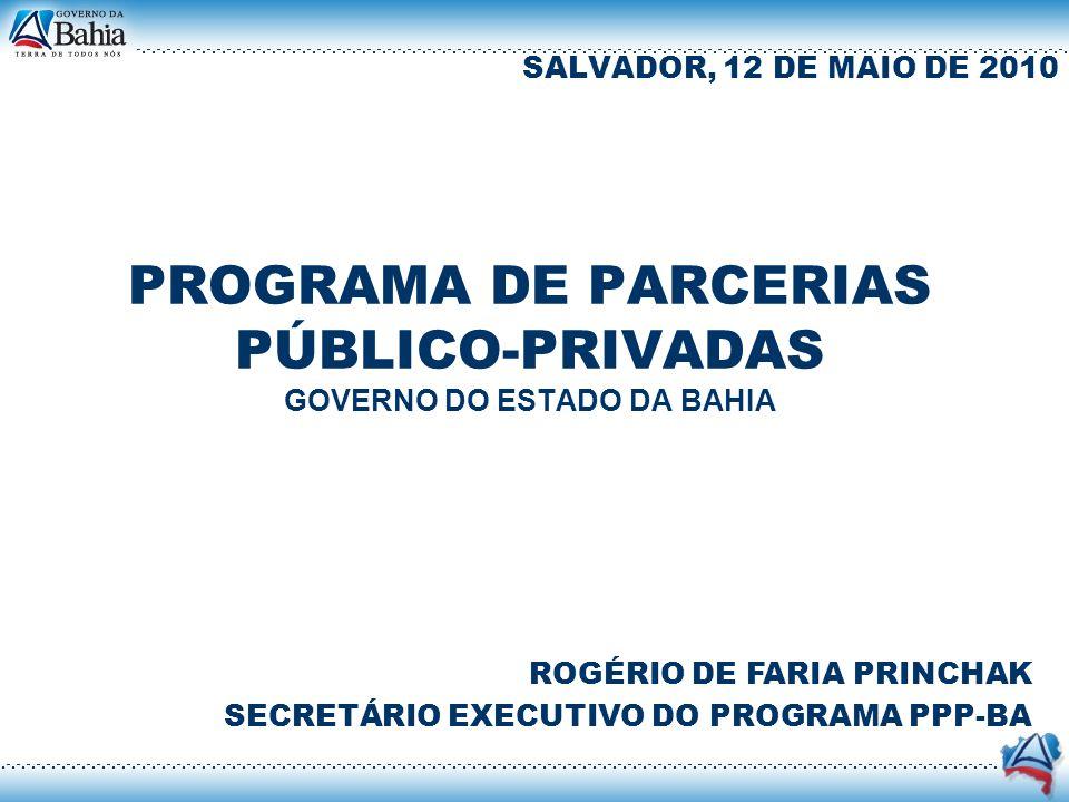 PROGRAMA DE PARCERIAS PÚBLICO-PRIVADAS GOVERNO DO ESTADO DA BAHIA SALVADOR, 12 DE MAIO DE 2010 ROGÉRIO DE FARIA PRINCHAK SECRETÁRIO EXECUTIVO DO PROGR