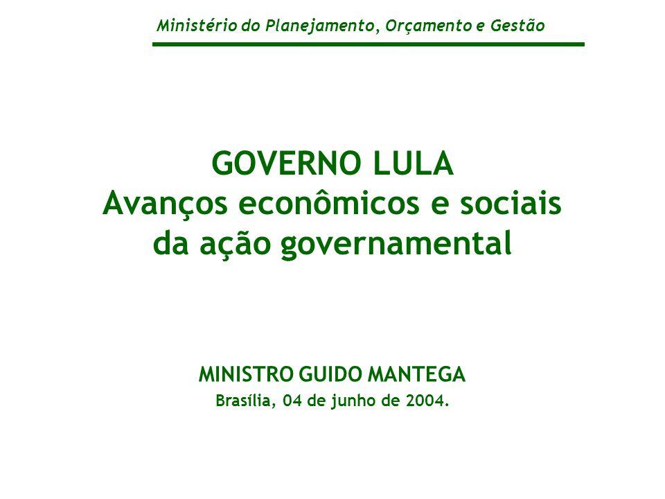 Ministério do Planejamento, Orçamento e Gestão GOVERNO LULA Avanços econômicos e sociais da ação governamental MINISTRO GUIDO MANTEGA Brasília, 04 de junho de 2004.