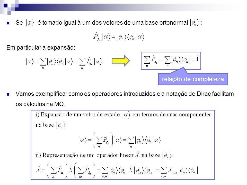 Se é tomado igual à um dos vetores de uma base ortonormal : Em particular a expansão: relação de completeza Vamos exemplificar como os operadores intr
