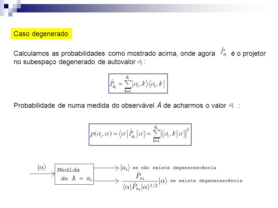 Caso degenerado Calculamos as probabilidades como mostrado acima, onde agora é o projetor no subespaço degenerado de autovalor : Probabilidade de numa
