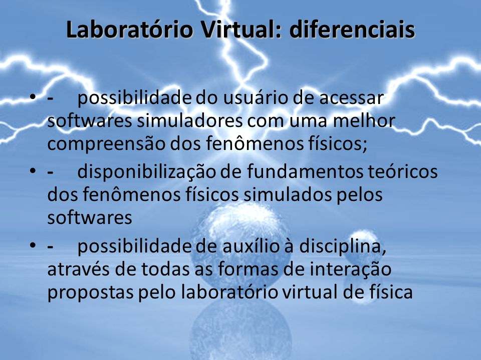 Laboratório Virtual: diferenciais -possibilidade do usuário de acessar softwares simuladores com uma melhor compreensão dos fenômenos físicos; -dispon