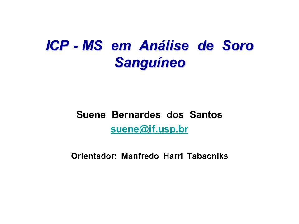 ICP - MS em Análise de Soro Sanguíneo Suene Bernardes dos Santos suene@if.usp.br Orientador: Manfredo Harri Tabacniks