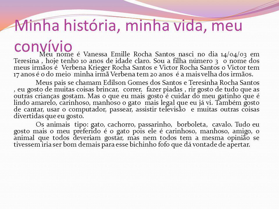 Minha história, minha vida, meu convívio Meu nome é Vanessa Emille Rocha Santos nasci no dia 14/04/03 em Teresina, hoje tenho 10 anos de idade claro.